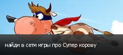 найди в сети игры про Супер корову