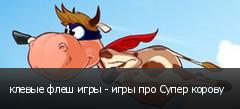 клевые флеш игры - игры про Супер корову