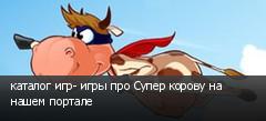 каталог игр- игры про Супер корову на нашем портале