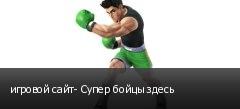 игровой сайт- Супер бойцы здесь