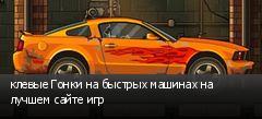 клевые Гонки на быстрых машинах на лучшем сайте игр
