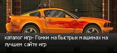 каталог игр- Гонки на быстрых машинах на лучшем сайте игр