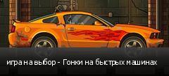игра на выбор - Гонки на быстрых машинах