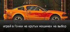 играй в Гонки на крутых машинах на выбор