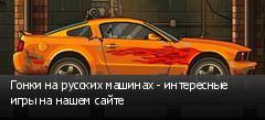 Гонки на русских машинах - интересные игры на нашем сайте
