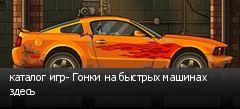 каталог игр- Гонки на быстрых машинах здесь