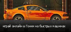 играй онлайн в Гонки на быстрых машинах