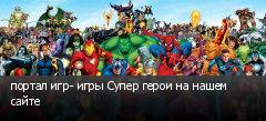 портал игр- игры Супер герои на нашем сайте