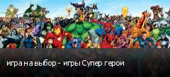 игра на выбор - игры Супер герои