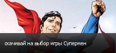 скачивай на выбор игры Супермен