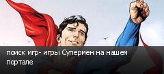 поиск игр- игры Супермен на нашем портале
