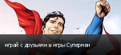 играй с друзьями в игры Супермен