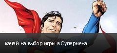 качай на выбор игры в Супермена