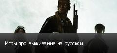 Игры про выживание на русском