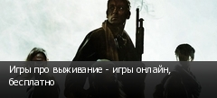 Игры про выживание - игры онлайн, бесплатно