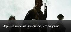 Игры на выживание online, играй у нас