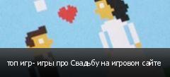 топ игр- игры про Свадьбу на игровом сайте