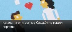 каталог игр- игры про Свадьбу на нашем портале