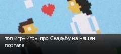 топ игр- игры про Свадьбу на нашем портале