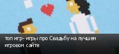 топ игр- игры про Свадьбу на лучшем игровом сайте