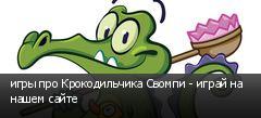 игры про Крокодильчика Свомпи - играй на нашем сайте
