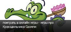 поиграть в онлайн игры - игры про Крокодильчика Свомпи