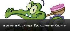 игра на выбор - игры Крокодильчик Свомпи