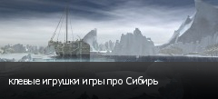 клевые игрушки игры про Сибирь