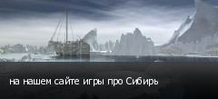 на нашем сайте игры про Сибирь