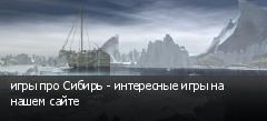 игры про Сибирь - интересные игры на нашем сайте