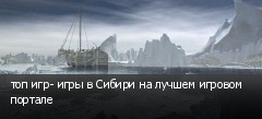 топ игр- игры в Сибири на лучшем игровом портале