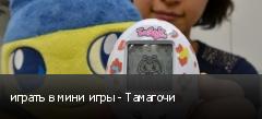 играть в мини игры - Тамагочи
