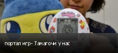 портал игр- Тамагочи у нас