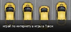 играй по интернету в игры в Такси