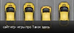 сайт игр- игры про Такси здесь