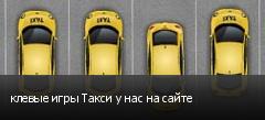 клевые игры Такси у нас на сайте