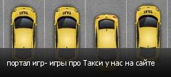 портал игр- игры про Такси у нас на сайте