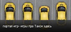 портал игр- игры про Такси здесь
