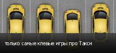 только самые клевые игры про Такси