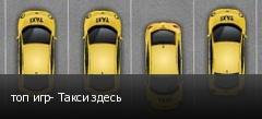 топ игр- Такси здесь