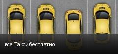 все Такси бесплатно