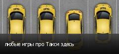 любые игры про Такси здесь