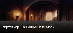 портал игр- Тайная комната здесь