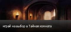 играй на выбор в Тайная комната