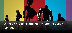топ игр- игры титаны на лучшем игровом портале