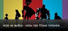 игра на выбор - игры про Юных титанов