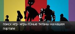 поиск игр- игры Юные титаны на нашем портале