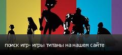 поиск игр- игры титаны на нашем сайте