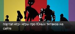 портал игр- игры про Юных титанов на сайте