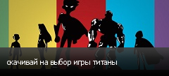 скачивай на выбор игры титаны
